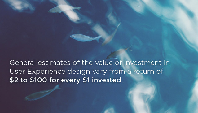 General estimates of the value of investment in User Experience design vary from a return of $2 to $100 for every $1 invested.
